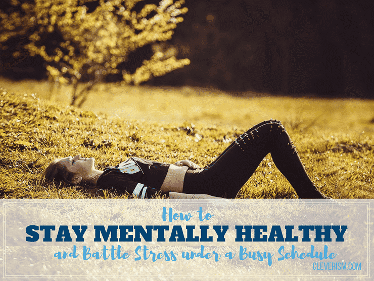 How to Stay Mentally Healthy and Battle Stress under a Busy Schedule