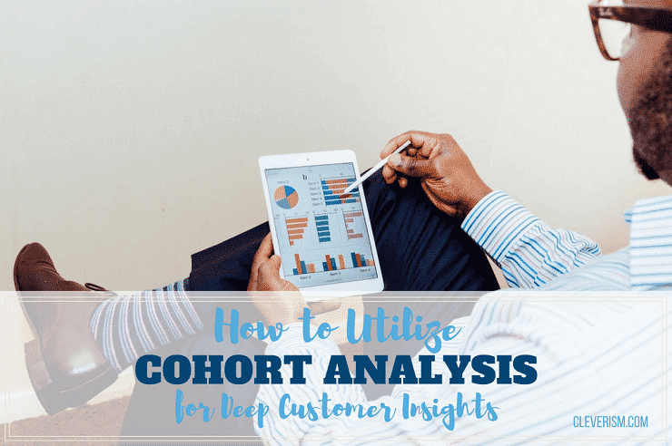 How to Utilize Cohort Analysis for Deep Customer Insights