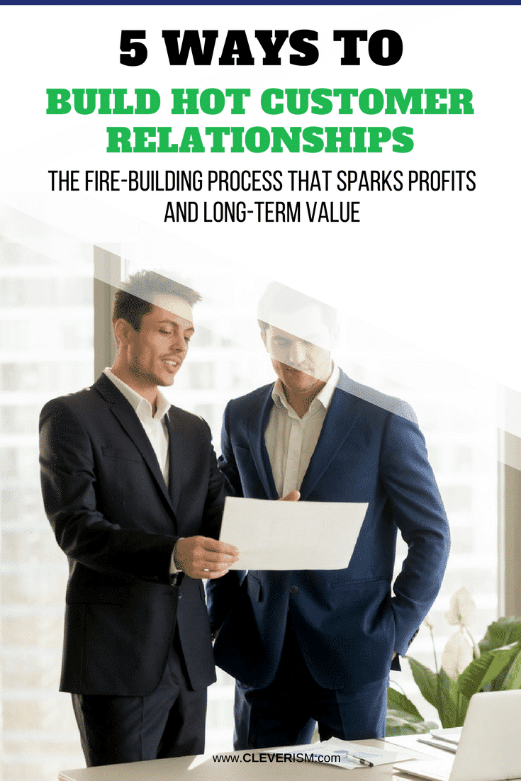 5 Ways to Build Hot Customer Relationships - The Fire-Building Process that Sparks Profits and Long-Term Value - #LongTermValue #CustomerRelationship #BuildHotCustomerRelationship