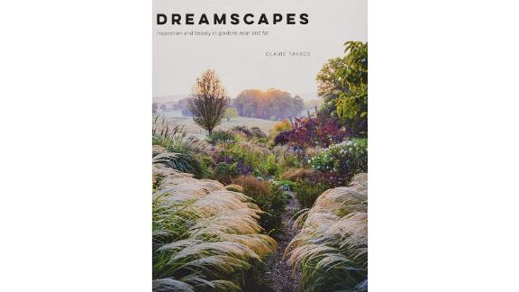'Dreamscapes: Inspiration and Beauty in Gardens Near and Far' by Claire Takacs
