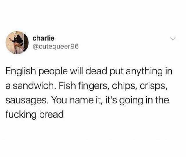 Charlie Cutequeer96 English People Will Dead Put Anything In A Sandwich Fish Fingers Chips
