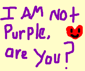 Are you purple? P.I.O (Answer yes or no) - Drawception