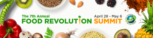 The 7th Annual Food Revolution Summit, April 28 - May 6