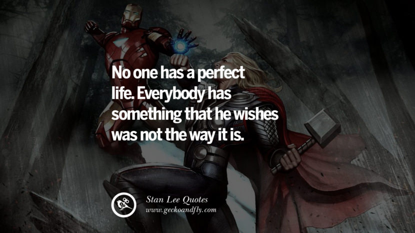 Stan Lee Quotes No one has a perfect life. Everybody has something that he wishes was not the way it is.