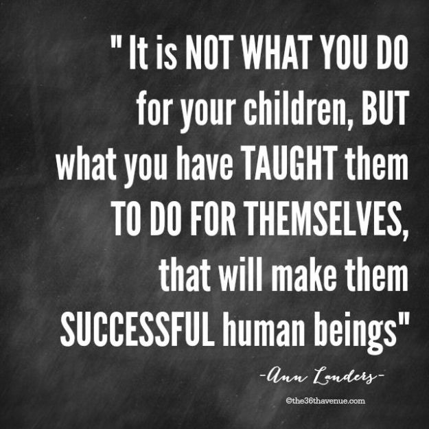 Image result for It's not what you do for your children, but what you have taught them to do for themselves, that will make them successful human beings