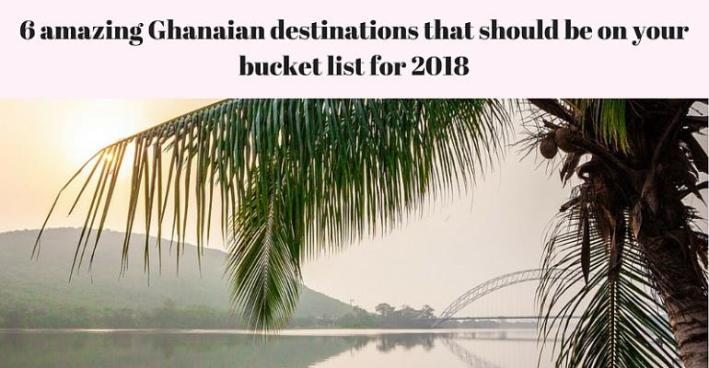 6 Amazing Ghanaian Destinations That Should Be On Your Bucket List For 2018