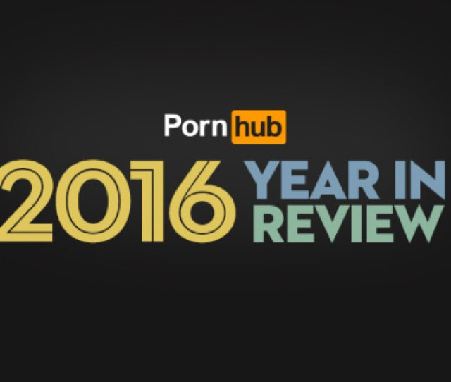With The New Year In Full Swing Adult Video Company Pornhub Has Taken A Look Back At The Trends And Insights Of The Previous Year