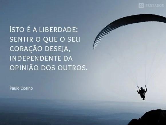 Isto é a liberdade: sentir o que o seu coração deseja, independente da opinião dos outros.