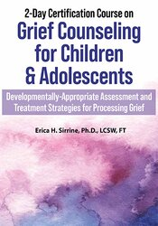 Erica Sirrine – 2-Day Certification Course on Grief Counseling for Children & Adolescents: Developmentally-Appropriate Assessment and Treatment Strategies for Processing Grief