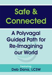 Deborah Dana – Safe & Connected: A Polyvagal Guided Path for Re-Imagining our World