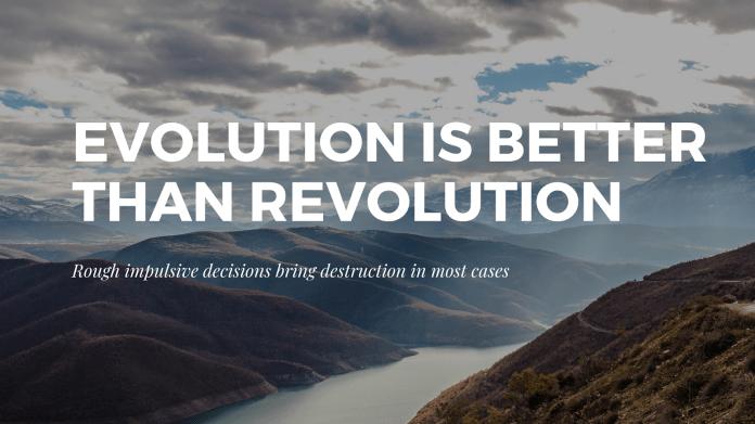 Evolution is better than revolutions