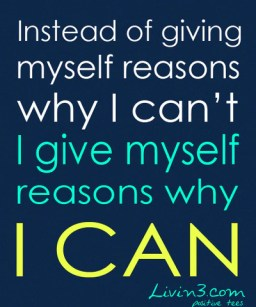 Positive Quote Instead of giving myself reasons I can't workout, I give myself reasons why I CAN