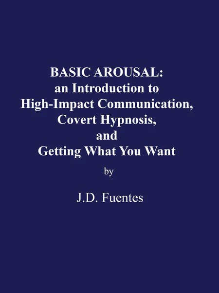 Download BASIC AROUSAL: an Introduction to High-Impact Communication, Covert Hypnosis, and Getting What You Want