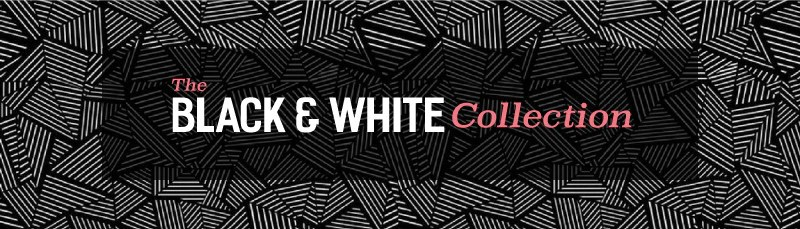 The Black and White Collection: Clean, strong, and sophisticated.