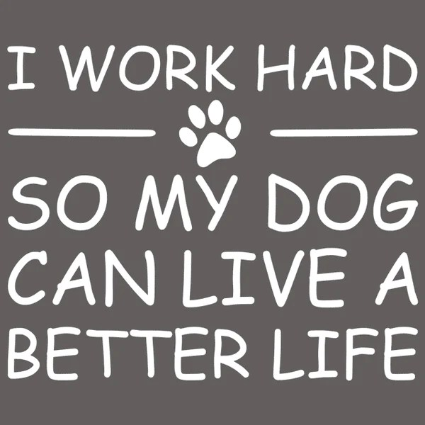 I Work Hard So My Dog Can Live A Better Life T Shirt