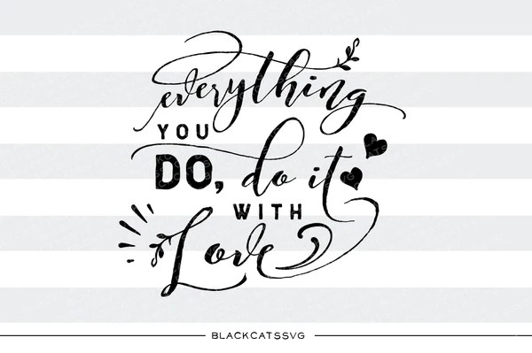 Download Everything you do, do it with love SVG file Cutting File ...