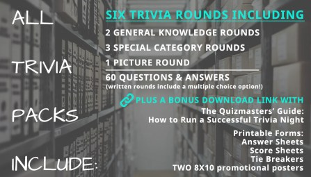 ALL Trivia packs include: The Quizmasters' Guide: How to Run a Successful Trivia Night. 6 trivia rounds including: 2 general knowledge rounds + 3 special category rounds + 1 picture round = 60 questions & answers (plus an additional multiple choice option.) Printable Forms: Answer sheets, Score sheets, 8X10 poster to help you promote!
