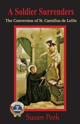 A Soldier Surrenders: The Conversion of Saint Camillus de Lellis by Peek, Susan