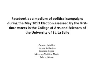 Facebook as a medium of political campaigns during the May 2013 Election assessed by the first-time voters in the College of Arts and Sciences of the University of St. La Salle. SY 2013-2014