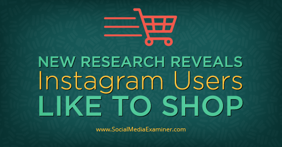 New Research Reveals Instagram Users Like to Shop