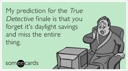 Daylight Saving Time True Detective Finale Funny Ecard