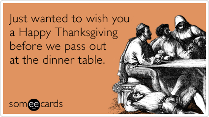someecards.com - Just wanted to wish you a Happy Thanksgiving before we pass out at the dinner table.