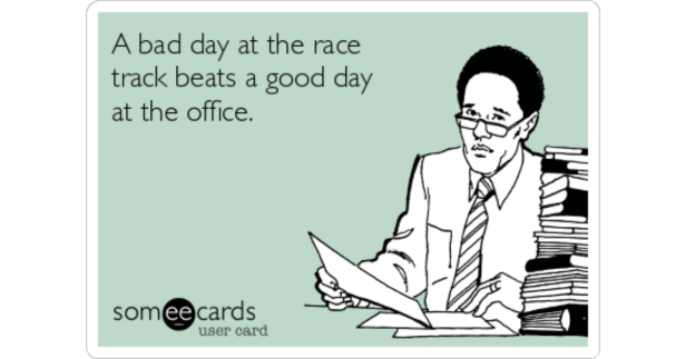 A bad day at the race track beats a good day at the office ...