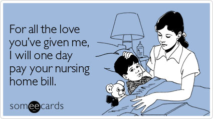 someecards.com - For all the love you've given me, I will one day pay your nursing home bill