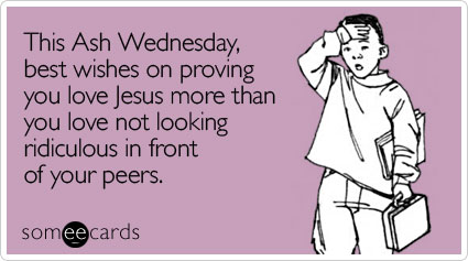 someecards.com - This Ash Wednesday, best wishes on proving you love Jesus more than you love not looking ridiculous in front of your peers