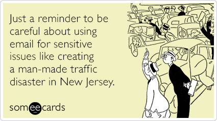 someecards.com - Just a reminder to be careful about using email for sensitive issues like creating a man-made traffic disaster in New Jersey.