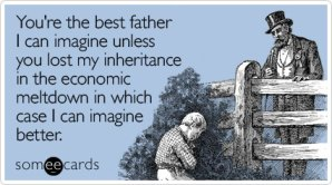 You're the best father I can imagine unless you lost my inheritance in the economic meltdown in which case I can imagine better.