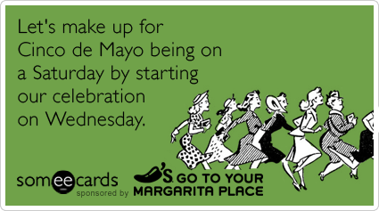 someecards.com - Let's make up for Cinco de Mayo being on a Saturday by starting our celebration on Wednesday.
