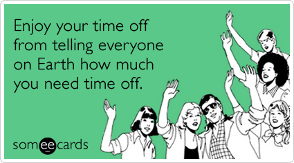 someecards.com - Enjoy your time off from telling everyone on Earth how much you need time off