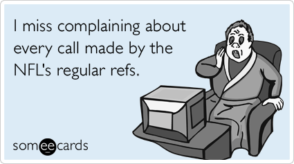 someecards.com - I miss complaining about every call made by the NFL's regular refs.