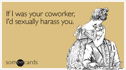 Funny Flirting Ecard: If I was your coworker, I'd sexually harass you.