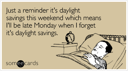 someecards.com - Just a reminder it's daylight savings this weekend which means I'll be late Monday when I forget it's daylight savings
