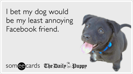 Funny Pets Ecard: I bet my dog would be my least annoying Facebook friend.