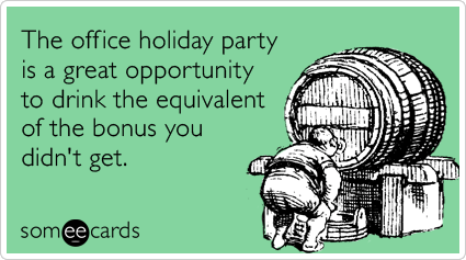 someecards.com - The office holiday party is a great opportunity to drink the equivalent of the bonus you didn't get.
