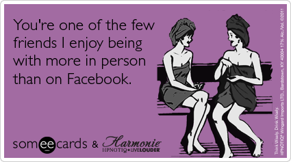 someecards.com - You're one of the few friends I enjoy being with more in person than on Facebook.
