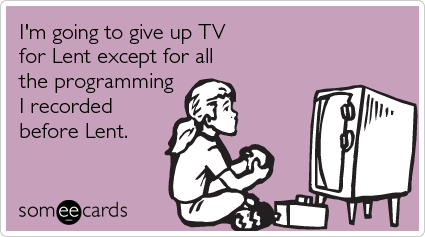 someecards.com - I'm going to give up TV for Lent except for all the programming I recorded before Lent