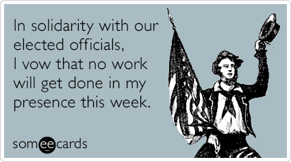 someecards.com - In solidarity with our elected officials, I vow that no work will get done in my presence this week.