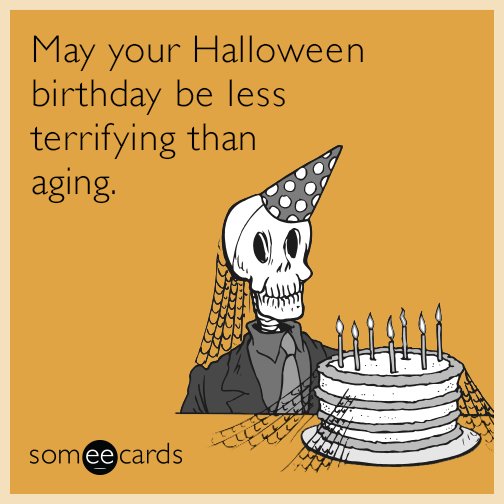 May Your Halloween Birthday Be Less Terrifying Than Aging