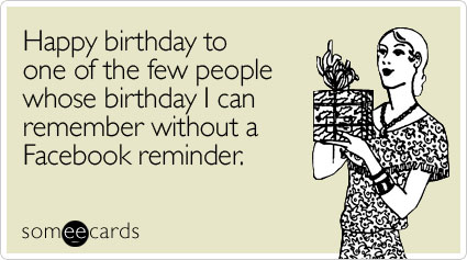 someecards.com - Happy birthday to one of the few people whose birthday I can remember without a Facebook reminder