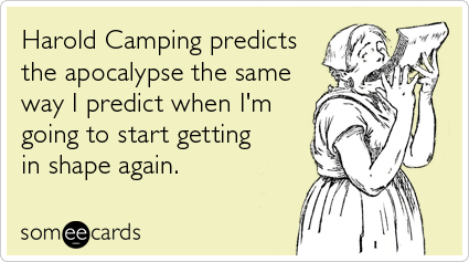 Funny Somewhat Topical Ecard: Harold Camping predicts the apocalypse the same way I predict when I'm going to start getting in shape again.