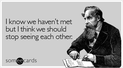 Funny Breakup Ecard: I know we haven't met but I think we should stop seeing each other.