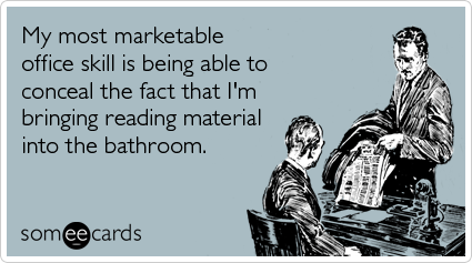 Funny Workplace Ecard: My most marketable office skill is being able to conceal the fact that I'm bringing reading material into the bathroom.