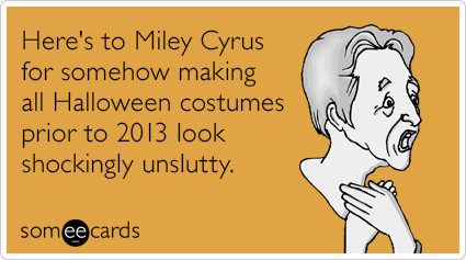 Here's to Miley Cyrus for somehow making all Halloween costumes prior to 2013 look shockingly unslutty.