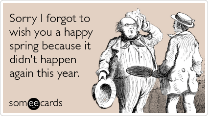 someecards.com - Sorry I forgot to wish you a happy spring because it didn't happen again this year