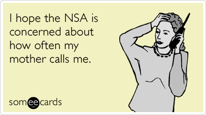 someecards.com - I hope the NSA is concerned about how often my mother calls me.