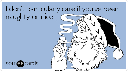 Funny Christmas Season Ecard: I don't particularly care if you've been naughty or nice.